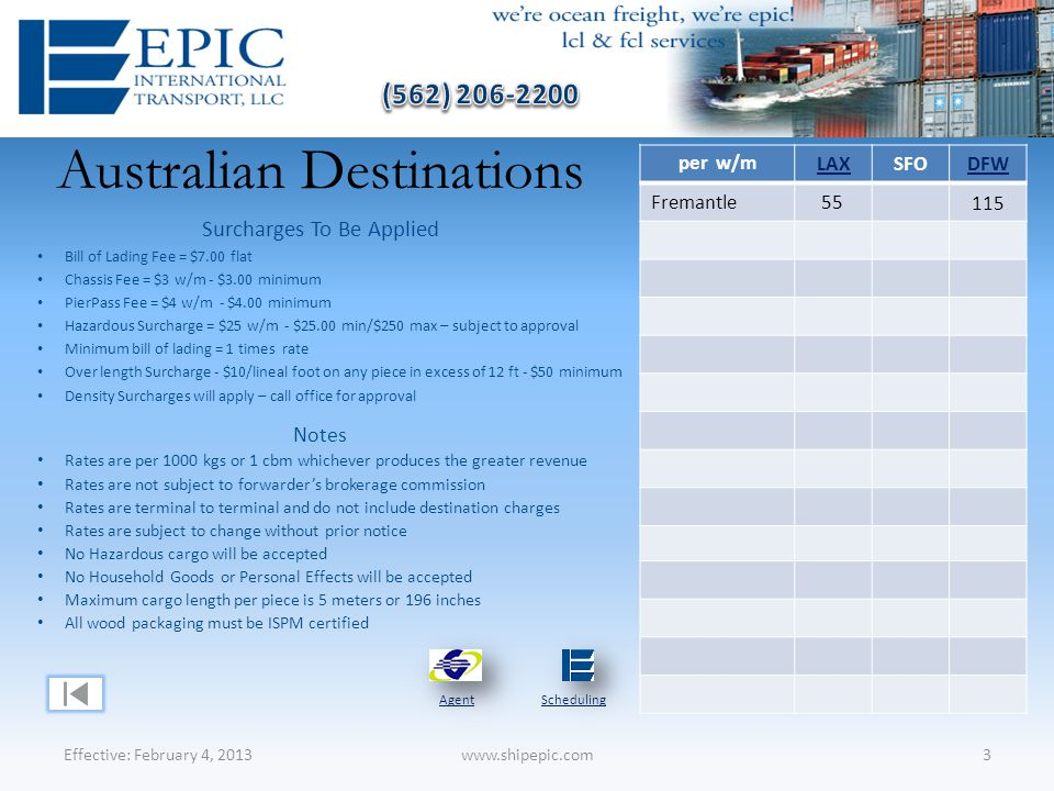 Australian Destinations Effective: February 4, 20133www.shipepic.com Notes Rates are per 1000 kgs or 1 cbm whichever produces the greater revenue Rates are not subject to forwarder's brokerage commission Rates are terminal to terminal and do not include destination charges Rates are subject to change without prior notice No Hazardous cargo will be accepted No Household Goods or Personal Effects will be accepted Maximum cargo length per piece is 5 meters or 196 inches All wood packaging must be ISPM certified Surcharges To Be Applied Bill of Lading Fee = $7.00 flat Chassis Fee = $3 w/m - $3.00 minimum PierPass Fee = $4 w/m - $4.00 minimum Hazardous Surcharge = $25 w/m - $25.00 min/$250 max – subject to approval Minimum bill of lading = 1 times rate Over length Surcharge - $10/lineal foot on any piece in excess of 12 ft - $50 minimum Density Surcharges will apply – call office for approval AgentScheduling per w/m LAXSFODFW Fremantle55 115