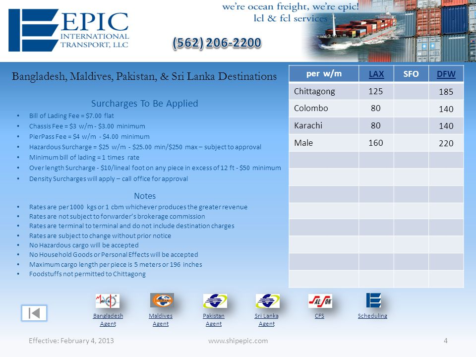 Bangladesh, Maldives, Pakistan, & Sri Lanka Destinations Effective: February 4, 20134www.shipepic.com Notes Rates are per 1000 kgs or 1 cbm whichever produces the greater revenue Rates are not subject to forwarder's brokerage commission Rates are terminal to terminal and do not include destination charges Rates are subject to change without prior notice No Hazardous cargo will be accepted No Household Goods or Personal Effects will be accepted Maximum cargo length per piece is 5 meters or 196 inches Foodstuffs not permitted to Chittagong Surcharges To Be Applied Bill of Lading Fee = $7.00 flat Chassis Fee = $3 w/m - $3.00 minimum PierPass Fee = $4 w/m - $4.00 minimum Hazardous Surcharge = $25 w/m - $25.00 min/$250 max – subject to approval Minimum bill of lading = 1 times rate Over length Surcharge - $10/lineal foot on any piece in excess of 12 ft - $50 minimum Density Surcharges will apply – call office for approval Bangladesh Agent Maldives Agent Pakistan Agent Sri Lanka Agent CFSScheduling per w/m LAXSFODFW Chittagong125 185 Colombo80 140 Karachi80 140 Male160 220