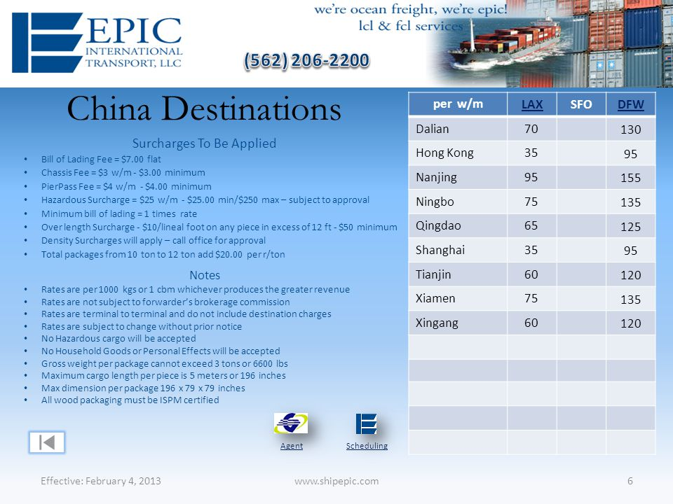 China Destinations Effective: February 4, 20136www.shipepic.com Notes Rates are per 1000 kgs or 1 cbm whichever produces the greater revenue Rates are not subject to forwarder's brokerage commission Rates are terminal to terminal and do not include destination charges Rates are subject to change without prior notice No Hazardous cargo will be accepted No Household Goods or Personal Effects will be accepted Gross weight per package cannot exceed 3 tons or 6600 lbs Maximum cargo length per piece is 5 meters or 196 inches Max dimension per package 196 x 79 x 79 inches All wood packaging must be ISPM certified Surcharges To Be Applied Bill of Lading Fee = $7.00 flat Chassis Fee = $3 w/m - $3.00 minimum PierPass Fee = $4 w/m - $4.00 minimum Hazardous Surcharge = $25 w/m - $25.00 min/$250 max – subject to approval Minimum bill of lading = 1 times rate Over length Surcharge - $10/lineal foot on any piece in excess of 12 ft - $50 minimum Density Surcharges will apply – call office for approval Total packages from 10 ton to 12 ton add $20.00 per r/ton AgentScheduling per w/m LAXSFODFW Dalian70 130 Hong Kong35 95 Nanjing95 155 Ningbo75 135 Qingdao65 125 Shanghai35 95 Tianjin60 120 Xiamen75 135 Xingang60 120