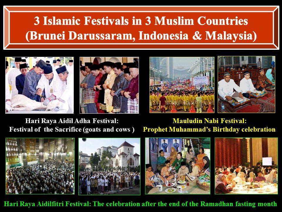 Hari Raya Aidil Adha Festival: Festival of the Sacrifice (goats and cows ) Mauludin Nabi Festival: Prophet Muhammad's Birthday celebration Hari Raya Aidilfitri Festival: The celebration after the end of the Ramadhan fasting month