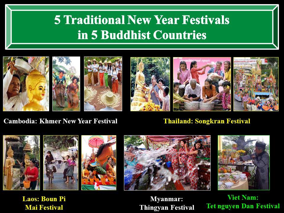 Cambodia: Khmer New Year FestivalThailand: Songkran Festival Laos: Boun Pi Mai Festival Myanmar: Thingyan Festival Viet Nam: Tet nguyen Dan Festival