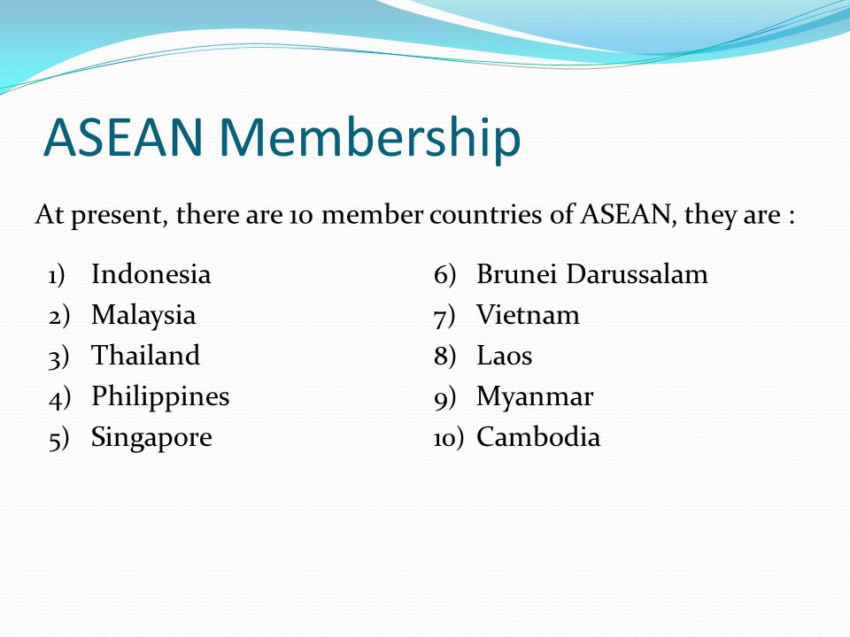 ASEAN Membership At present, there are 10 member countries of ASEAN, they are : 1) Indonesia 2) Malaysia 3) Thailand 4) Philippines 5) Singapore 6) Brunei Darussalam 7) Vietnam 8) Laos 9) Myanmar 10) Cambodia