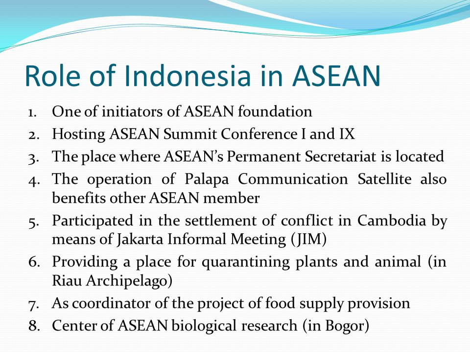 Role of Indonesia in ASEAN 1.One of initiators of ASEAN foundation 2.Hosting ASEAN Summit Conference I and IX 3.The place where ASEAN's Permanent Secretariat is located 4.The operation of Palapa Communication Satellite also benefits other ASEAN member 5.Participated in the settlement of conflict in Cambodia by means of Jakarta Informal Meeting (JIM) 6.Providing a place for quarantining plants and animal (in Riau Archipelago) 7.As coordinator of the project of food supply provision 8.Center of ASEAN biological research (in Bogor)
