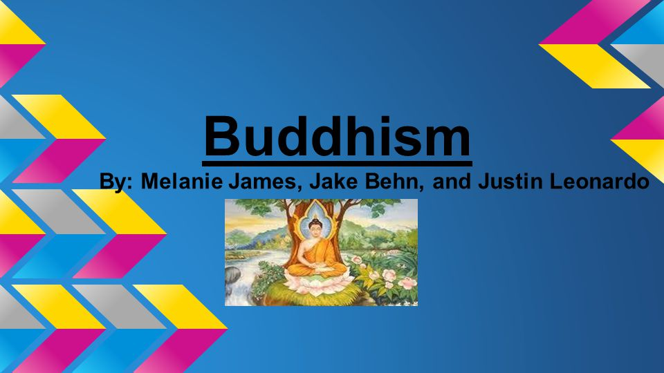 Buddhism By: Melanie James, Jake Behn, and Justin Leonardo