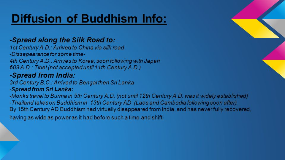 -Spread along the Silk Road to: 1st Century A.D.: Arrived to China via silk road -Dissapearance for some time- 4th Century A.D.: Arrives to Korea, soon following with Japan 609 A.D.: Tibet (not accepted until 11th Century A.D.) -Spread from India: 3rd Century B.C.: Arrived to Bengal then Sri Lanka -Spread from Sri Lanka: -Monks travel to Burma in 5th Century A.D.
