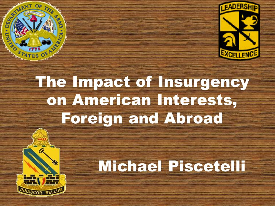 The Impact of Insurgency on American Interests, Foreign and Abroad Michael Piscetelli