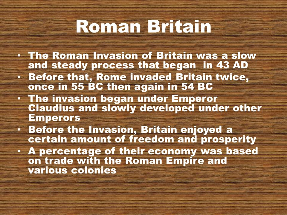 Roman Britain The Roman Invasion of Britain was a slow and steady process that began in 43 AD Before that, Rome invaded Britain twice, once in 55 BC then again in 54 BC The invasion began under Emperor Claudius and slowly developed under other Emperors Before the Invasion, Britain enjoyed a certain amount of freedom and prosperity A percentage of their economy was based on trade with the Roman Empire and various colonies