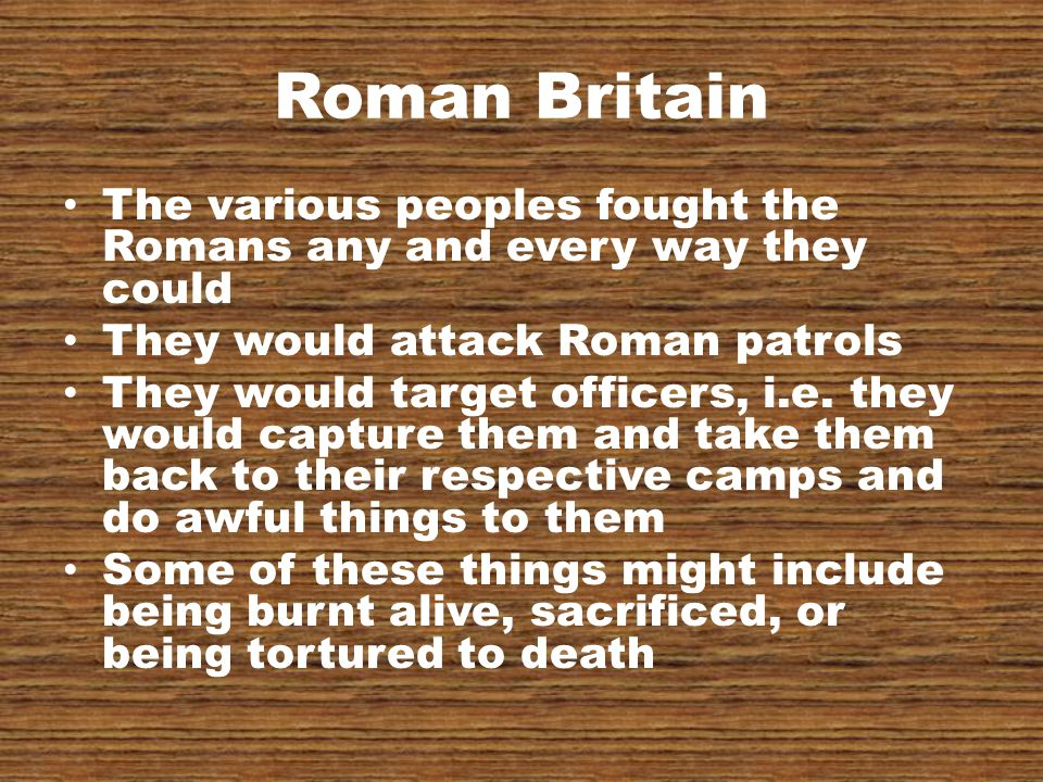 Roman Britain The various peoples fought the Romans any and every way they could They would attack Roman patrols They would target officers, i.e.