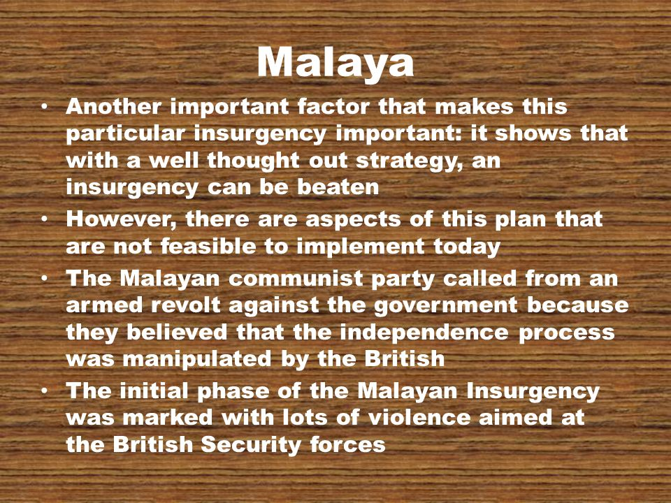 Malaya Another important factor that makes this particular insurgency important: it shows that with a well thought out strategy, an insurgency can be beaten However, there are aspects of this plan that are not feasible to implement today The Malayan communist party called from an armed revolt against the government because they believed that the independence process was manipulated by the British The initial phase of the Malayan Insurgency was marked with lots of violence aimed at the British Security forces