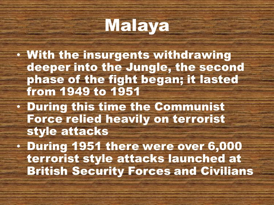 Malaya With the insurgents withdrawing deeper into the Jungle, the second phase of the fight began; it lasted from 1949 to 1951 During this time the Communist Force relied heavily on terrorist style attacks During 1951 there were over 6,000 terrorist style attacks launched at British Security Forces and Civilians