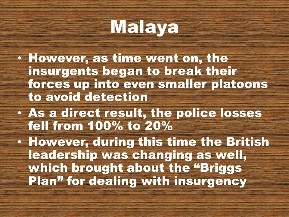 Malaya However, as time went on, the insurgents began to break their forces up into even smaller platoons to avoid detection As a direct result, the police losses fell from 100% to 20% However, during this time the British leadership was changing as well, which brought about the Briggs Plan for dealing with insurgency