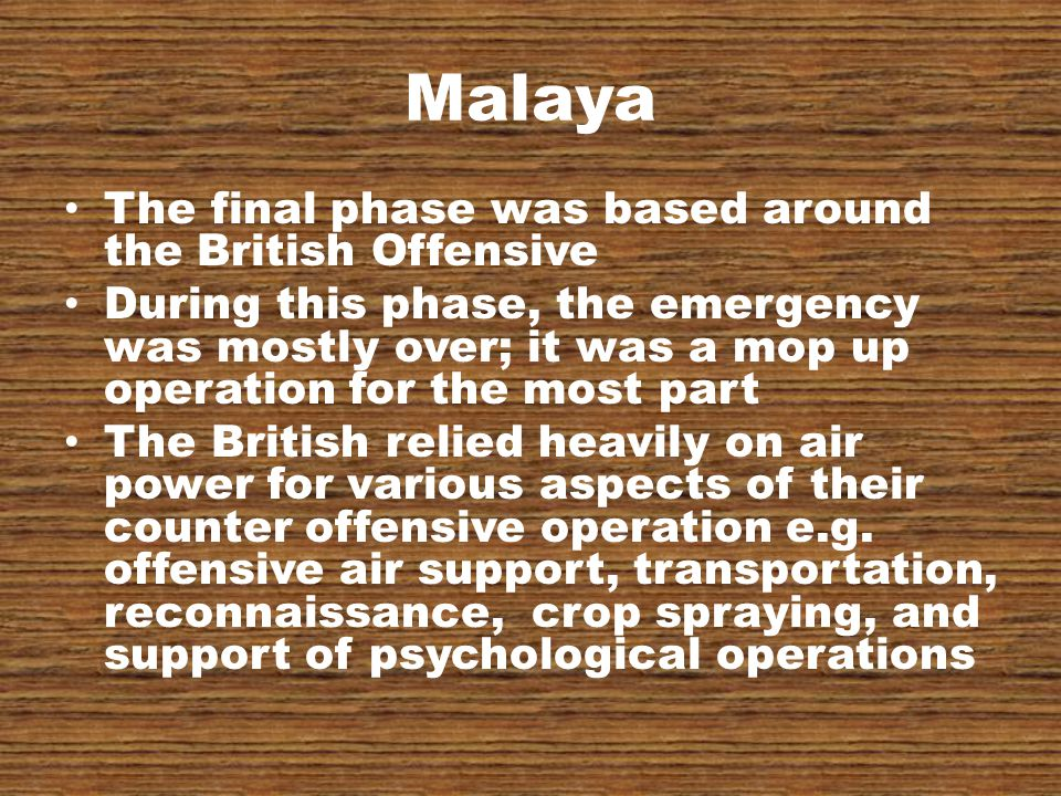 Malaya The final phase was based around the British Offensive During this phase, the emergency was mostly over; it was a mop up operation for the most part The British relied heavily on air power for various aspects of their counter offensive operation e.g.