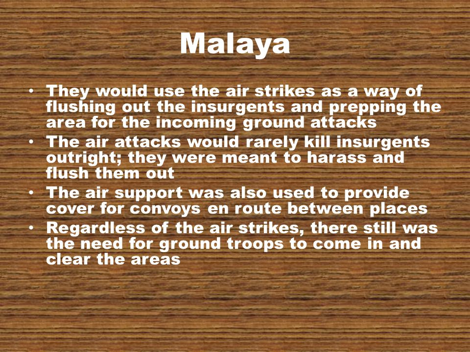 Malaya They would use the air strikes as a way of flushing out the insurgents and prepping the area for the incoming ground attacks The air attacks would rarely kill insurgents outright; they were meant to harass and flush them out The air support was also used to provide cover for convoys en route between places Regardless of the air strikes, there still was the need for ground troops to come in and clear the areas