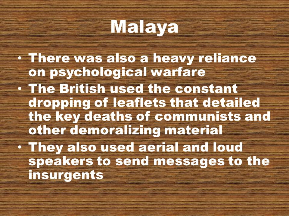 Malaya There was also a heavy reliance on psychological warfare The British used the constant dropping of leaflets that detailed the key deaths of communists and other demoralizing material They also used aerial and loud speakers to send messages to the insurgents