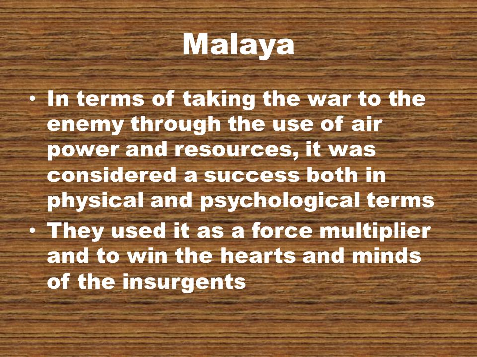Malaya In terms of taking the war to the enemy through the use of air power and resources, it was considered a success both in physical and psychological terms They used it as a force multiplier and to win the hearts and minds of the insurgents