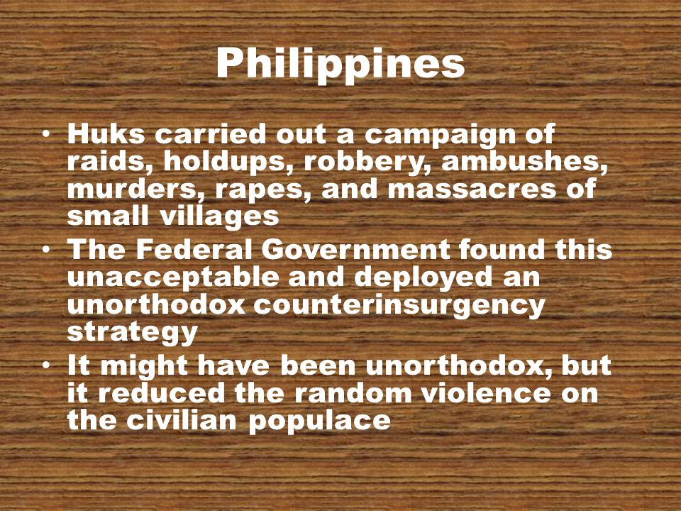 Philippines Huks carried out a campaign of raids, holdups, robbery, ambushes, murders, rapes, and massacres of small villages The Federal Government found this unacceptable and deployed an unorthodox counterinsurgency strategy It might have been unorthodox, but it reduced the random violence on the civilian populace