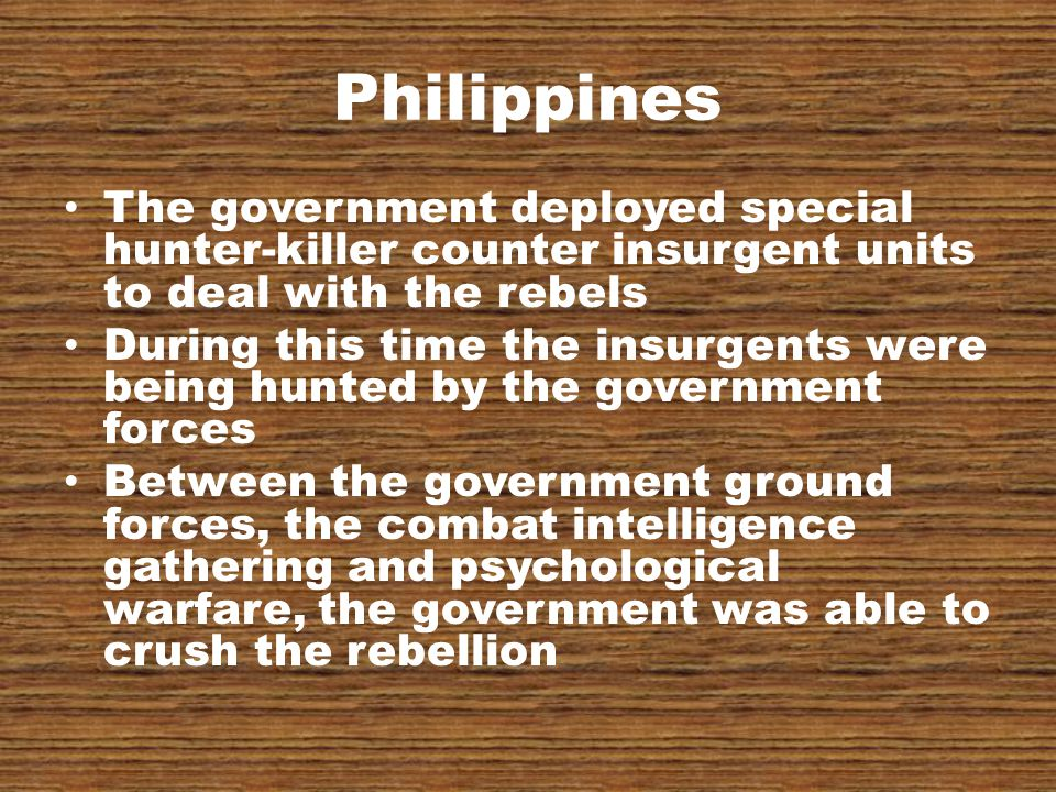 Philippines The government deployed special hunter-killer counter insurgent units to deal with the rebels During this time the insurgents were being hunted by the government forces Between the government ground forces, the combat intelligence gathering and psychological warfare, the government was able to crush the rebellion