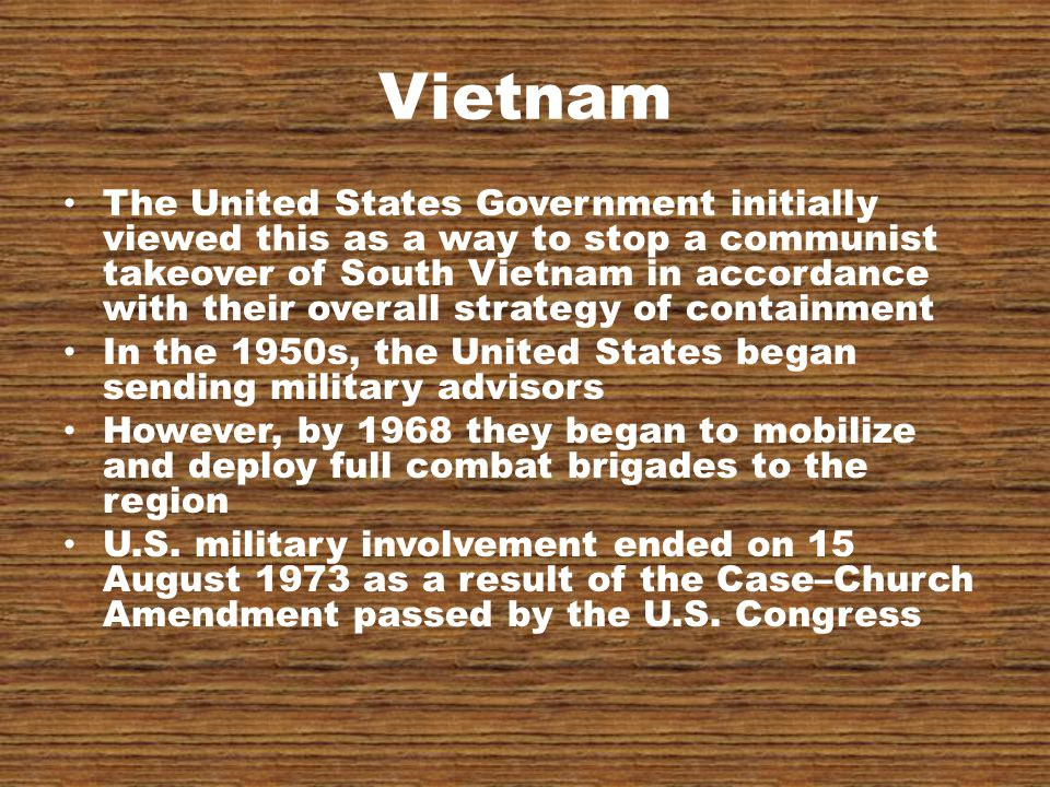 Vietnam The United States Government initially viewed this as a way to stop a communist takeover of South Vietnam in accordance with their overall strategy of containment In the 1950s, the United States began sending military advisors However, by 1968 they began to mobilize and deploy full combat brigades to the region U.S.