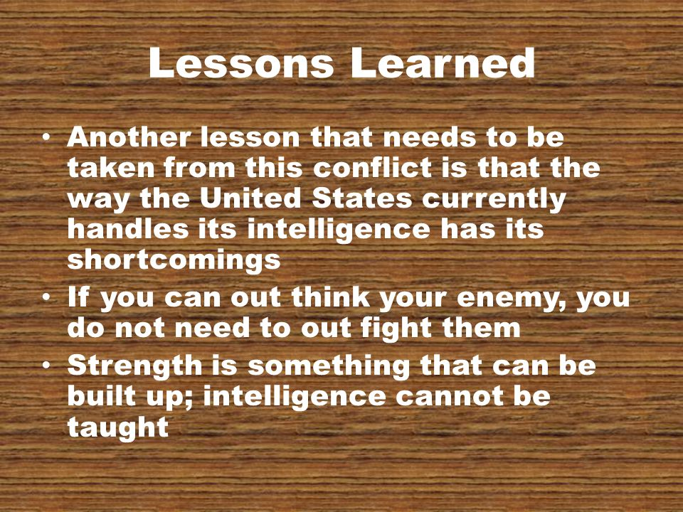 Lessons Learned Another lesson that needs to be taken from this conflict is that the way the United States currently handles its intelligence has its shortcomings If you can out think your enemy, you do not need to out fight them Strength is something that can be built up; intelligence cannot be taught