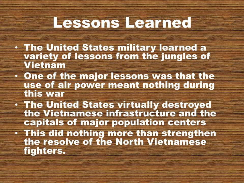 Lessons Learned The United States military learned a variety of lessons from the jungles of Vietnam One of the major lessons was that the use of air power meant nothing during this war The United States virtually destroyed the Vietnamese infrastructure and the capitals of major population centers This did nothing more than strengthen the resolve of the North Vietnamese fighters.
