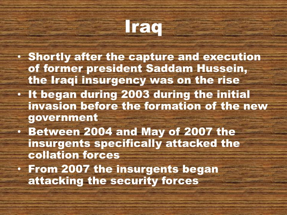 Iraq Shortly after the capture and execution of former president Saddam Hussein, the Iraqi insurgency was on the rise It began during 2003 during the initial invasion before the formation of the new government Between 2004 and May of 2007 the insurgents specifically attacked the collation forces From 2007 the insurgents began attacking the security forces