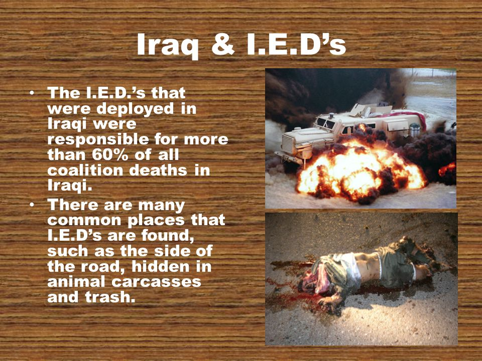 Iraq & I.E.D's The I.E.D.'s that were deployed in Iraqi were responsible for more than 60% of all coalition deaths in Iraqi.