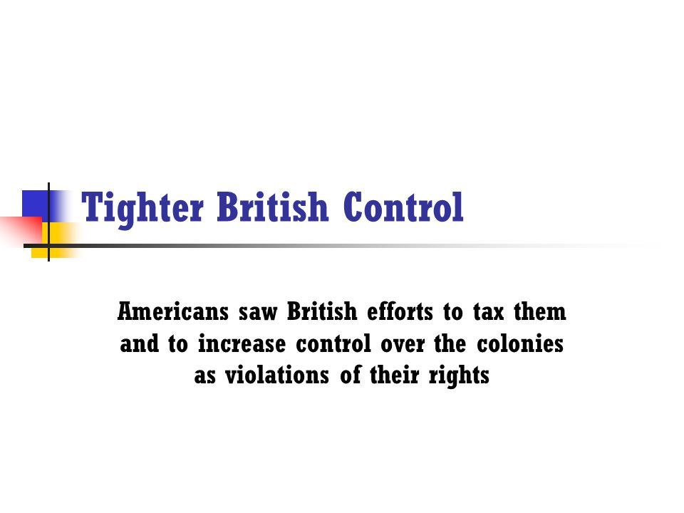 Tighter British Control Americans saw British efforts to tax them and to increase control over the colonies as violations of their rights