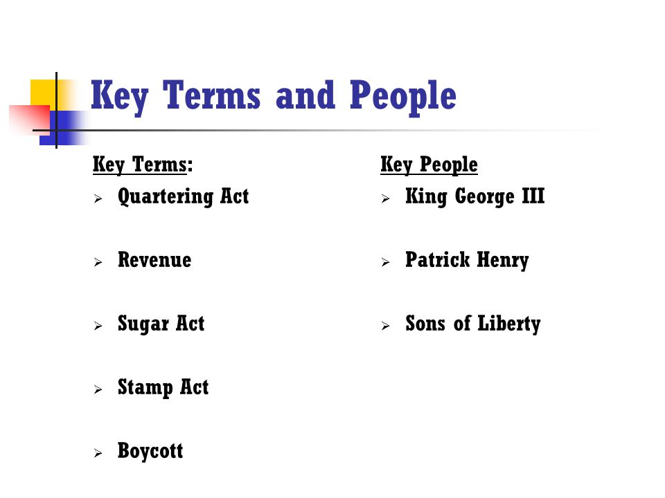 Key Terms and People Key Terms:  Quartering Act  Revenue  Sugar Act  Stamp Act  Boycott Key People  King George III  Patrick Henry  Sons of Li