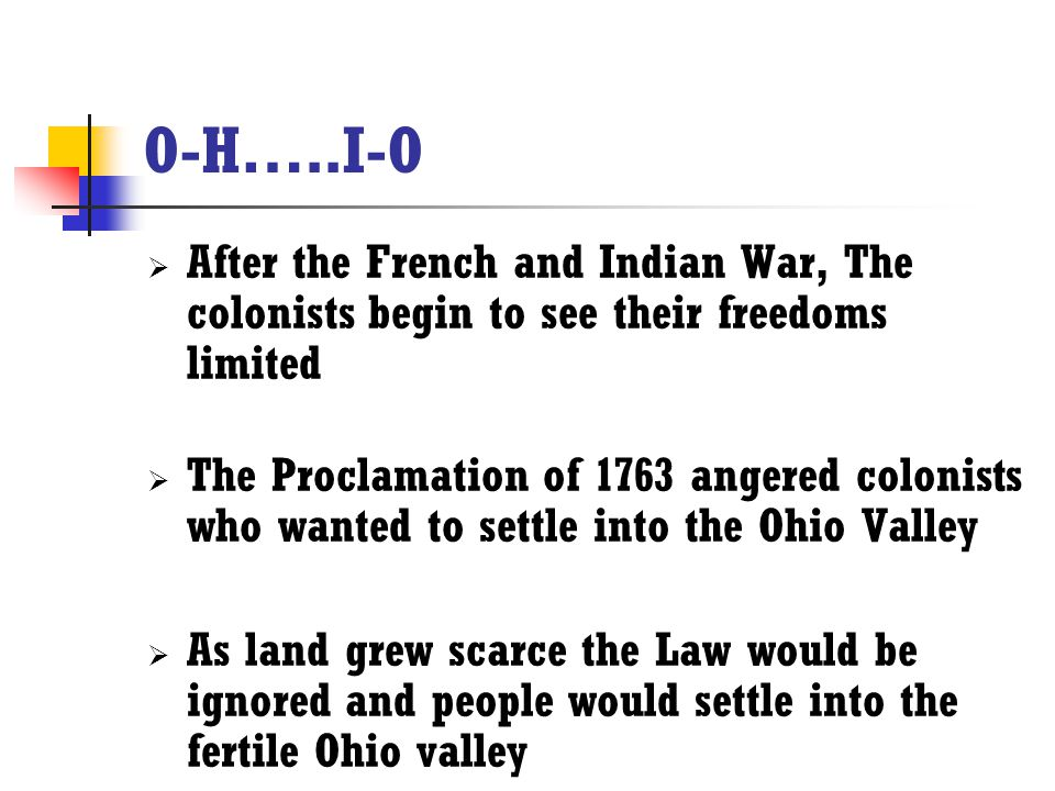 O-H…..I-O  After the French and Indian War, The colonists begin to see their freedoms limited  The Proclamation of 1763 angered colonists who wanted