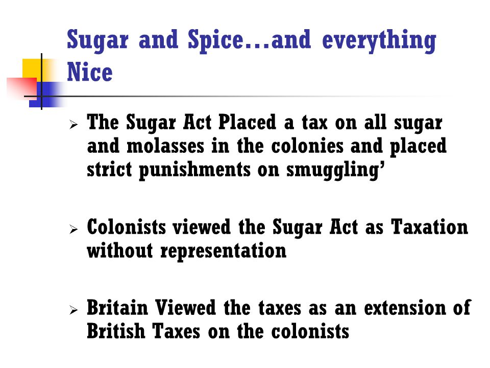 Sugar and Spice…and everything Nice  The Sugar Act Placed a tax on all sugar and molasses in the colonies and placed strict punishments on smuggling'