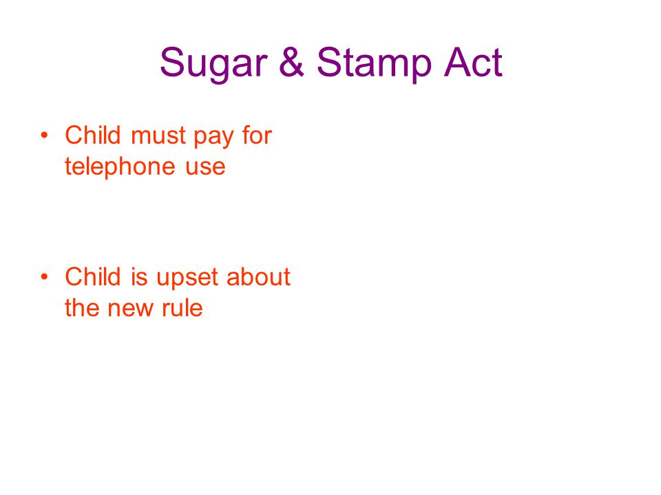 Sugar & Stamp Act Child must pay for telephone use Child is upset about the new rule