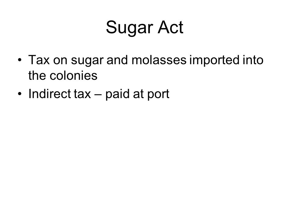 Sugar Act Tax on sugar and molasses imported into the colonies Indirect tax – paid at port