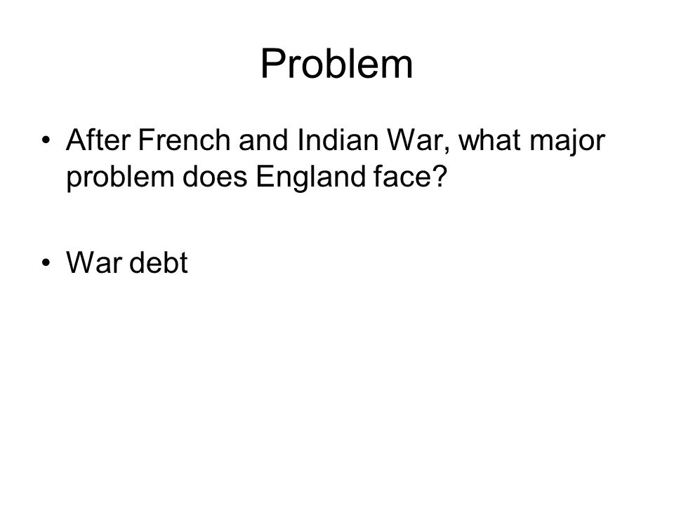 Problem After French and Indian War, what major problem does England face? War debt