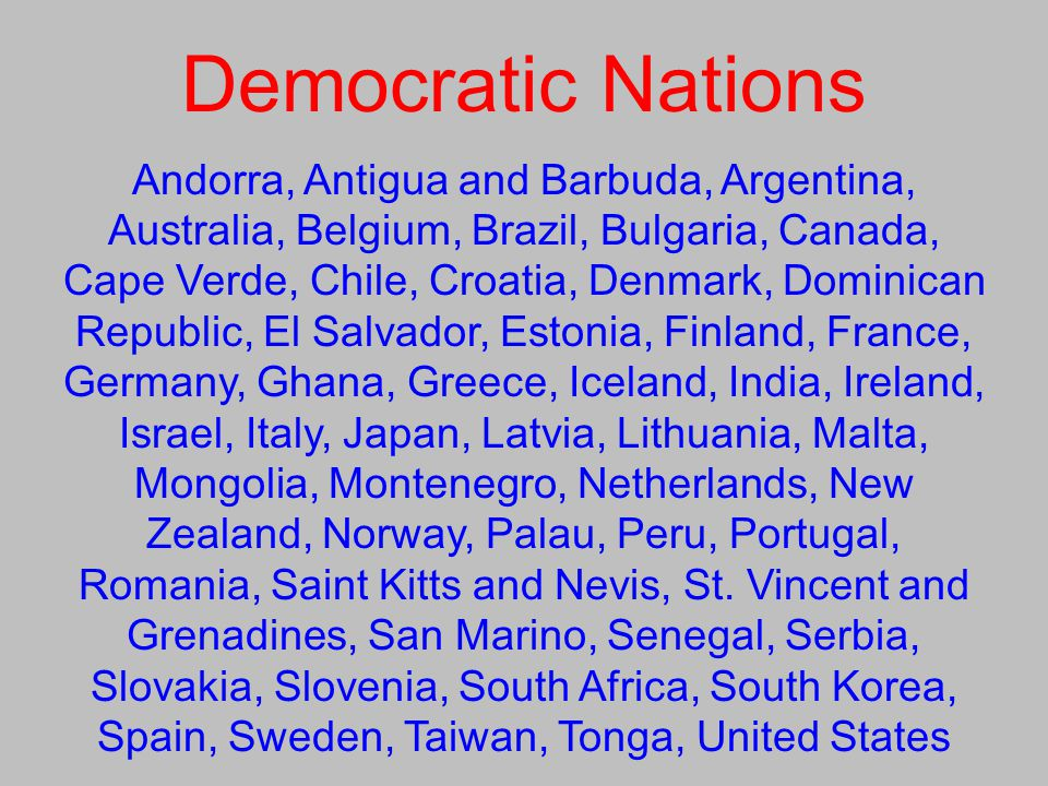 Democratic Nations Andorra, Antigua and Barbuda, Argentina, Australia, Belgium, Brazil, Bulgaria, Canada, Cape Verde, Chile, Croatia, Denmark, Dominican Republic, El Salvador, Estonia, Finland, France, Germany, Ghana, Greece, Iceland, India, Ireland, Israel, Italy, Japan, Latvia, Lithuania, Malta, Mongolia, Montenegro, Netherlands, New Zealand, Norway, Palau, Peru, Portugal, Romania, Saint Kitts and Nevis, St.