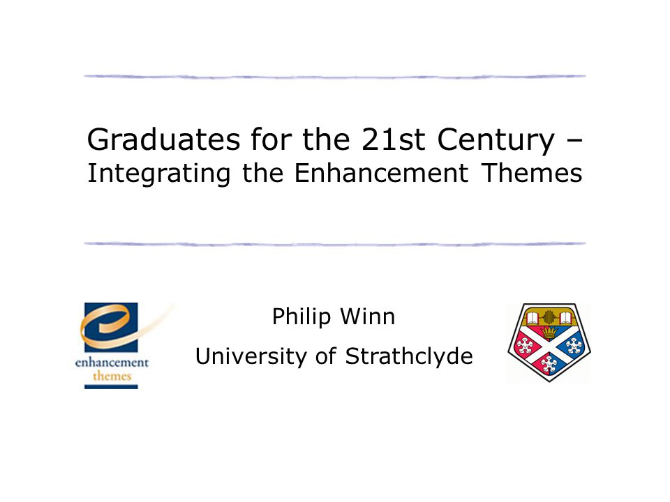 Graduates for the 21st Century – Integrating the Enhancement Themes Philip Winn University of Strathclyde