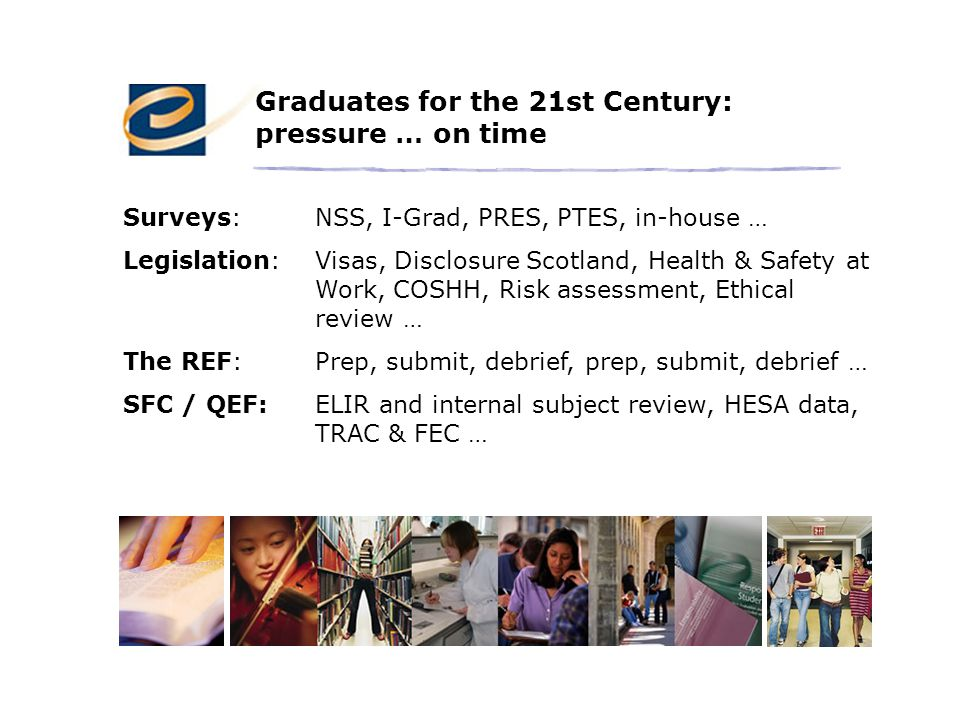 Graduates for the 21st Century: pressure … on time Surveys:NSS, I-Grad, PRES, PTES, in-house … Legislation:Visas, Disclosure Scotland, Health & Safety at Work, COSHH, Risk assessment, Ethical review … The REF:Prep, submit, debrief, prep, submit, debrief … SFC / QEF:ELIR and internal subject review, HESA data, TRAC & FEC …