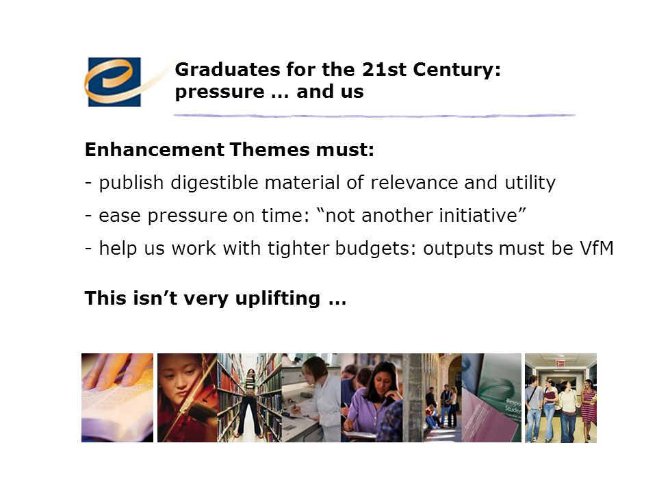 Graduates for the 21st Century: pressure … and us Enhancement Themes must: - publish digestible material of relevance and utility - ease pressure on time: not another initiative - help us work with tighter budgets: outputs must be VfM This isn't very uplifting …
