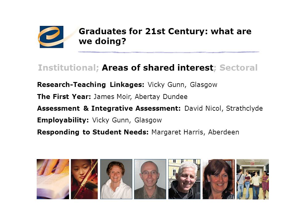 Research-Teaching Linkages: Vicky Gunn, Glasgow The First Year: James Moir, Abertay Dundee Assessment & Integrative Assessment: David Nicol, Strathclyde Employability: Vicky Gunn, Glasgow Responding to Student Needs: Margaret Harris, Aberdeen Graduates for 21st Century: what are we doing.