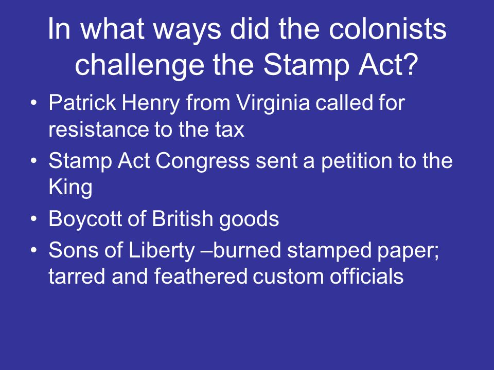 In what ways did the colonists challenge the Stamp Act? Patrick Henry from Virginia called for resistance to the tax Stamp Act Congress sent a petitio
