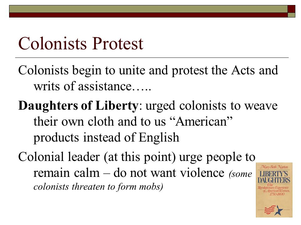 Colonists Protest Colonists begin to unite and protest the Acts and writs of assistance….. Daughters of Liberty: urged colonists to weave their own cl