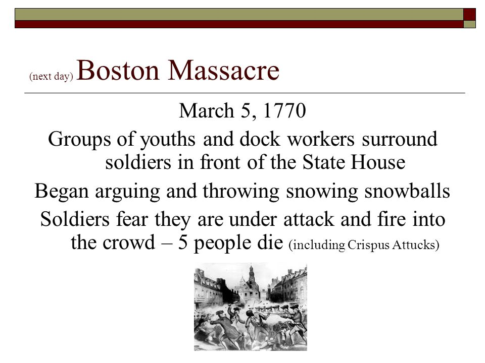(next day) Boston Massacre March 5, 1770 Groups of youths and dock workers surround soldiers in front of the State House Began arguing and throwing sn