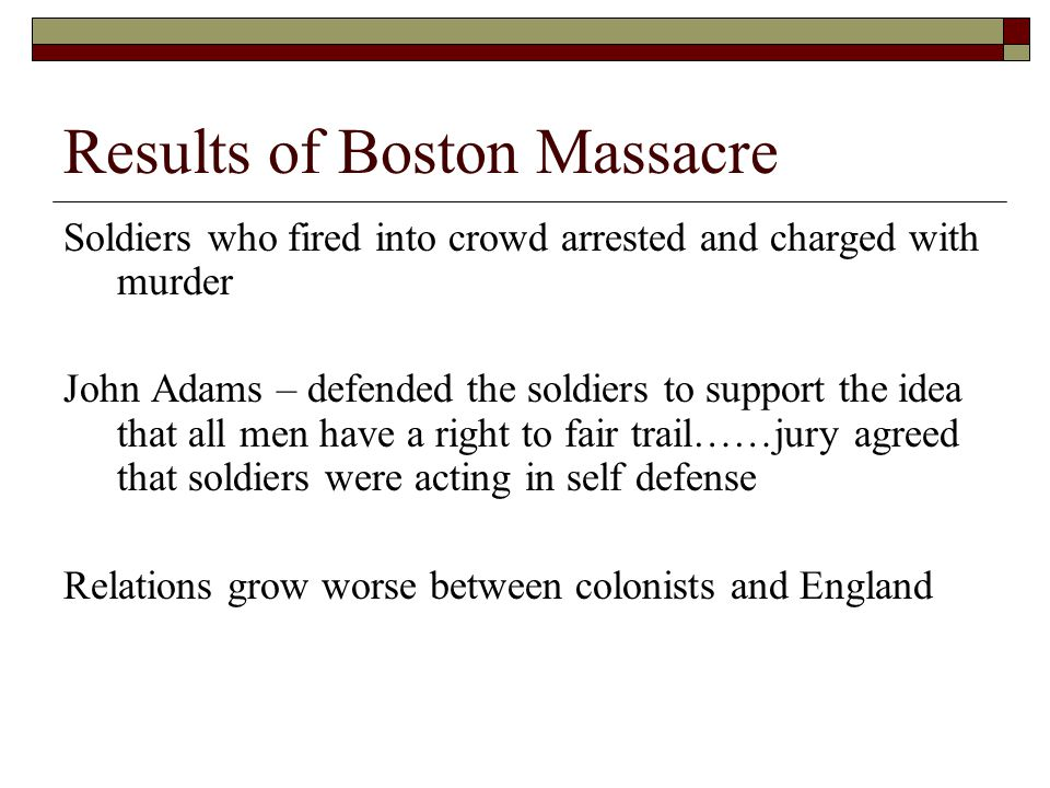 Results of Boston Massacre Soldiers who fired into crowd arrested and charged with murder John Adams – defended the soldiers to support the idea that