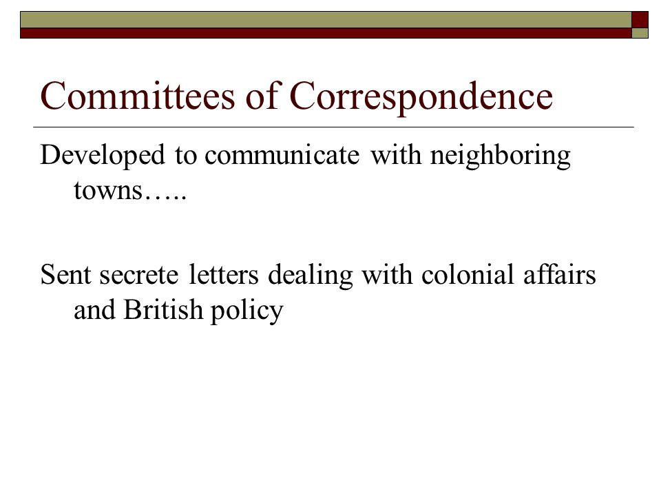 Committees of Correspondence Developed to communicate with neighboring towns….. Sent secrete letters dealing with colonial affairs and British policy