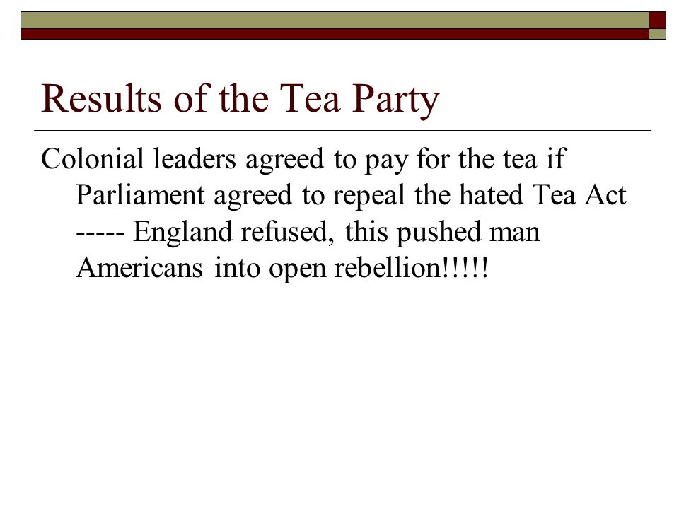 Results of the Tea Party Colonial leaders agreed to pay for the tea if Parliament agreed to repeal the hated Tea Act ----- England refused, this pushe
