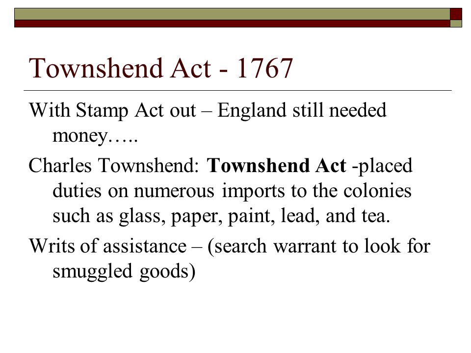 Townshend Act - 1767 With Stamp Act out – England still needed money….. Charles Townshend: Townshend Act -placed duties on numerous imports to the col