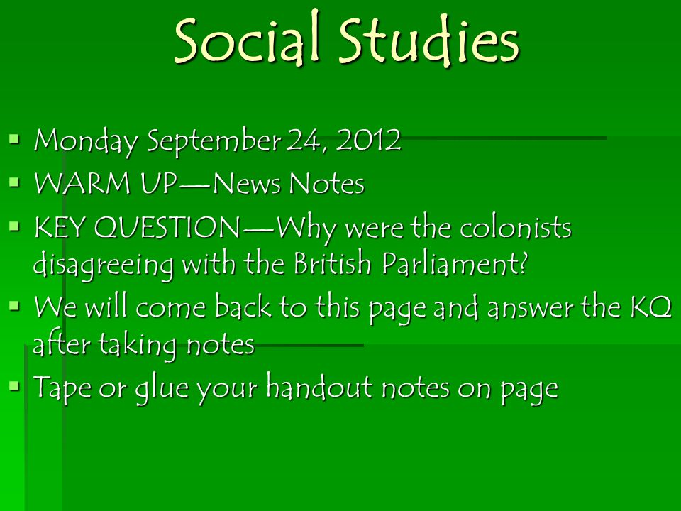 Social Studies  Monday September 24, 2012  WARM UP—News Notes  KEY QUESTION—Why were the colonists disagreeing with the British Parliament.