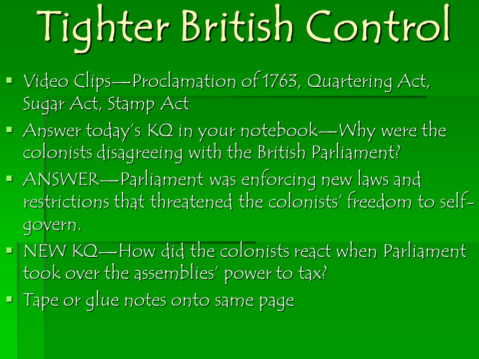  Video Clips—Proclamation of 1763, Quartering Act, Sugar Act, Stamp Act  Answer today's KQ in your notebook—Why were the colonists disagreeing with the British Parliament.