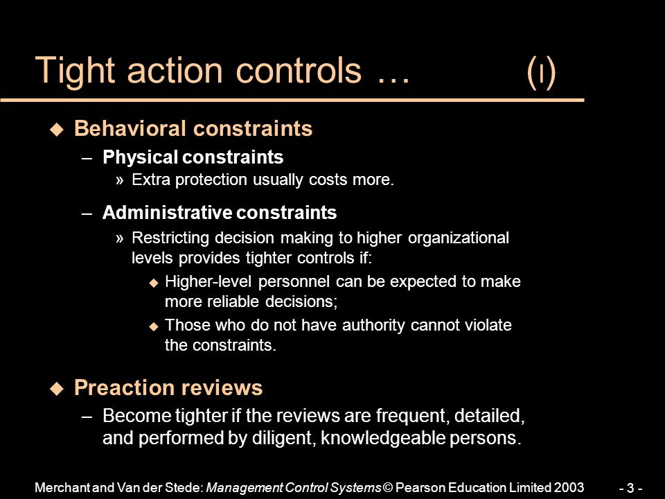 Merchant and Van der Stede: Management Control Systems © Pearson Education Limited 2003 - 4 - u Action Accountability –The amount of tightness of control generated by action accountability depends on: »The definition of (un)desirable actions u Definitions must be specific, yet complete; –e.g., act professionally vs.