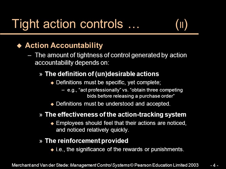 Merchant and Van der Stede: Management Control Systems © Pearson Education Limited 2003 - 4 - u Action Accountability –The amount of tightness of cont