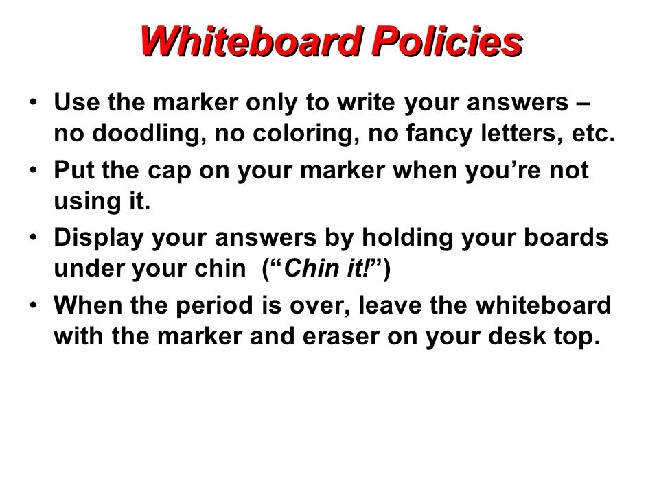 Whiteboard Policies Use the marker only to write your answers – no doodling, no coloring, no fancy letters, etc.